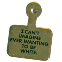 art Button Whitney Museum I Can't Imagine Ever Wanting to be White