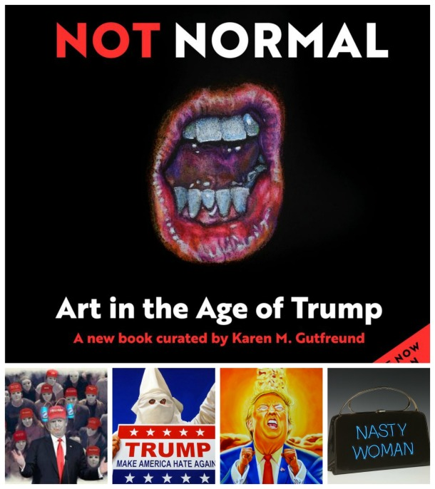 Not Normal Art in the Age of Trump by Karen Gutfreund